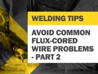 Tips for Avoiding Common Flux-Cored Wire Problems - Part 2