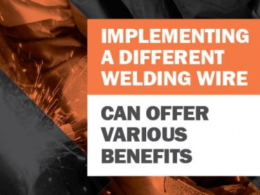 Implementing a New Welding Wire Can Offer Productivity, Quality Benefits & More